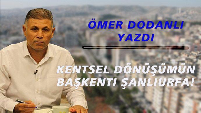 Ömer Dodanlı yazdı: Kentsel dönüşümün başkenti Şanlıurfa!